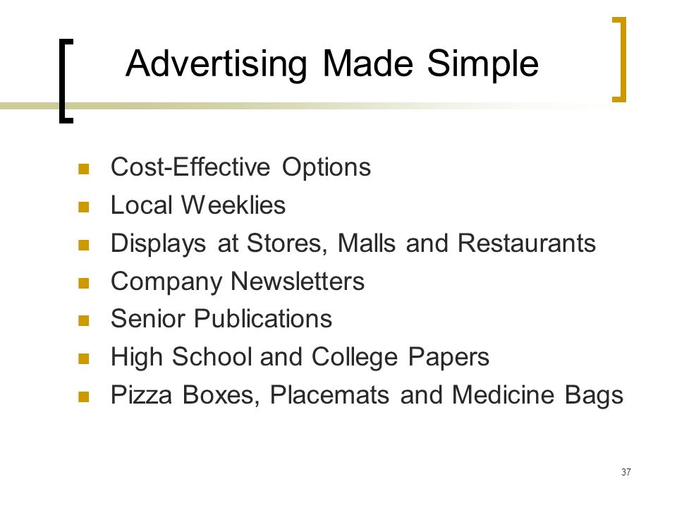 37 Advertising Made Simple Cost-Effective Options Local Weeklies Displays at Stores, Malls and Restaurants Company Newsletters Senior Publications High School and College Papers Pizza Boxes, Placemats and Medicine Bags