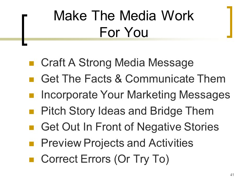 41 Make The Media Work For You Craft A Strong Media Message Get The Facts & Communicate Them Incorporate Your Marketing Messages Pitch Story Ideas and Bridge Them Get Out In Front of Negative Stories Preview Projects and Activities Correct Errors (Or Try To)