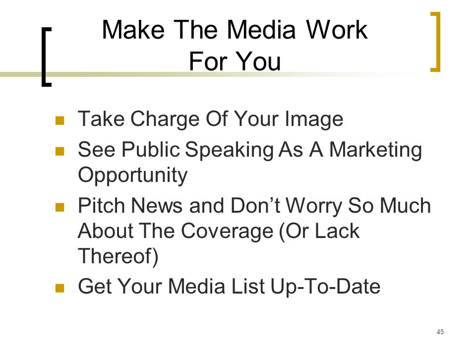 45 Make The Media Work For You Take Charge Of Your Image See Public Speaking As A Marketing Opportunity Pitch News and Dont Worry So Much About The Coverage (Or Lack Thereof) Get Your Media List Up-To-Date
