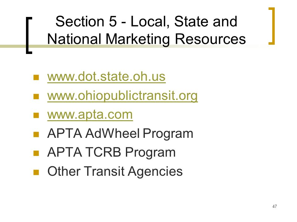 47 Section 5 - Local, State and National Marketing Resources www.dot.state.oh.us www.ohiopublictransit.org www.apta.com APTA AdWheel Program APTA TCRB Program Other Transit Agencies