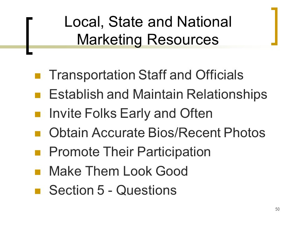50 Local, State and National Marketing Resources Transportation Staff and Officials Establish and Maintain Relationships Invite Folks Early and Often Obtain Accurate Bios/Recent Photos Promote Their Participation Make Them Look Good Section 5 - Questions