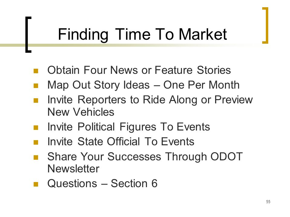 55 Finding Time To Market Obtain Four News or Feature Stories Map Out Story Ideas – One Per Month Invite Reporters to Ride Along or Preview New Vehicles Invite Political Figures To Events Invite State Official To Events Share Your Successes Through ODOT Newsletter Questions – Section 6