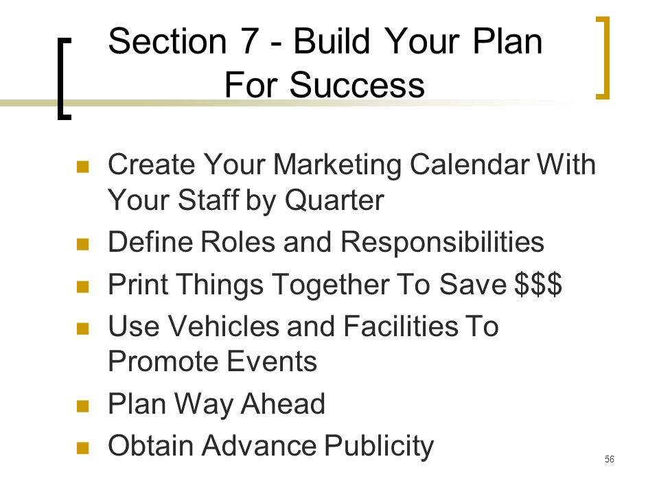 56 Section 7 - Build Your Plan For Success Create Your Marketing Calendar With Your Staff by Quarter Define Roles and Responsibilities Print Things Together To Save $$$ Use Vehicles and Facilities To Promote Events Plan Way Ahead Obtain Advance Publicity