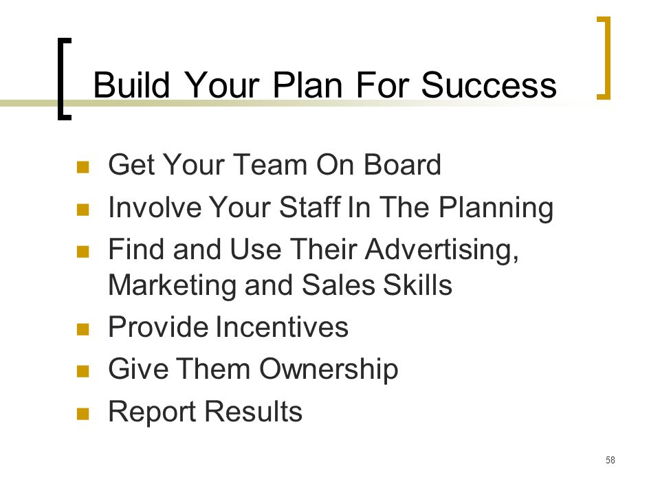 58 Build Your Plan For Success Get Your Team On Board Involve Your Staff In The Planning Find and Use Their Advertising, Marketing and Sales Skills Provide Incentives Give Them Ownership Report Results