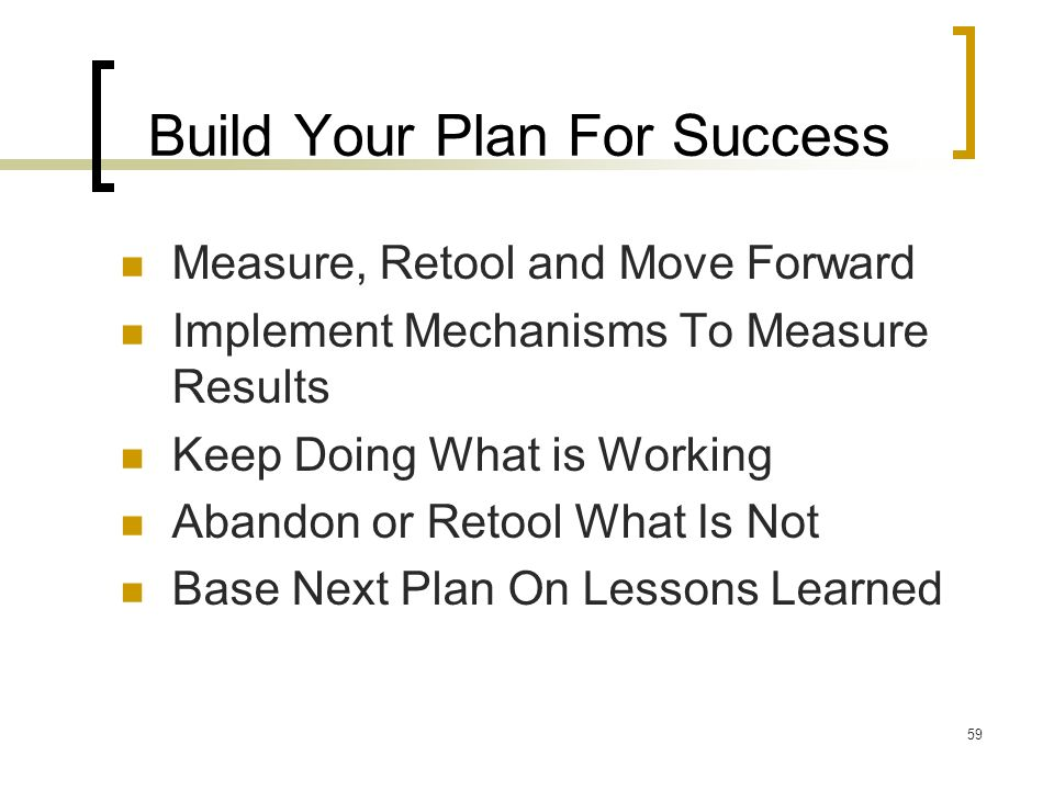 59 Build Your Plan For Success Measure, Retool and Move Forward Implement Mechanisms To Measure Results Keep Doing What is Working Abandon or Retool What Is Not Base Next Plan On Lessons Learned