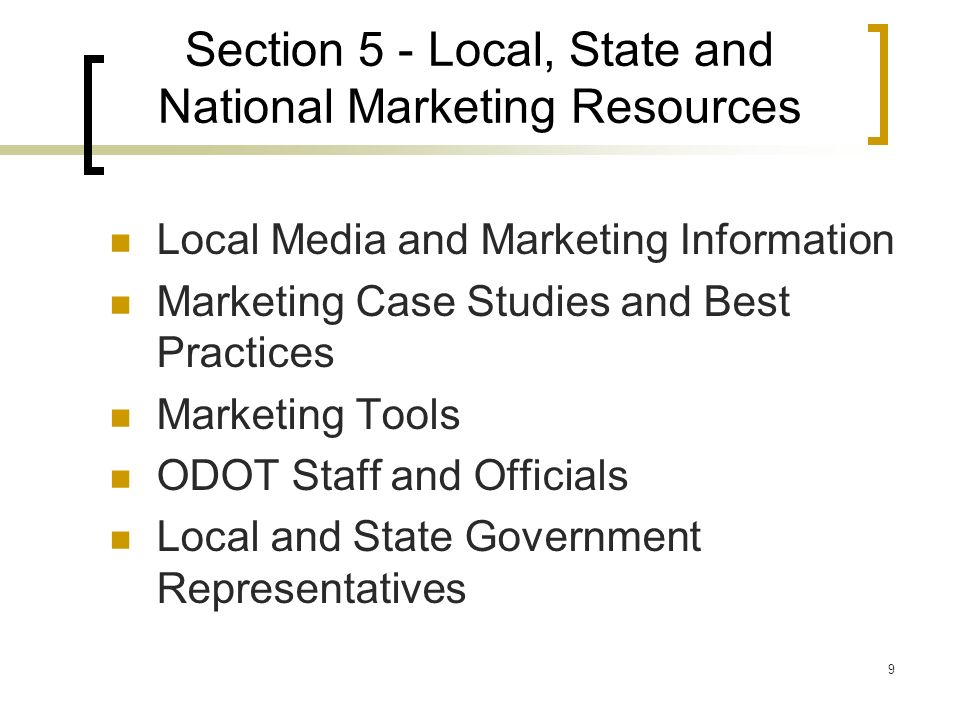 9 Section 5 - Local, State and National Marketing Resources Local Media and Marketing Information Marketing Case Studies and Best Practices Marketing Tools ODOT Staff and Officials Local and State Government Representatives