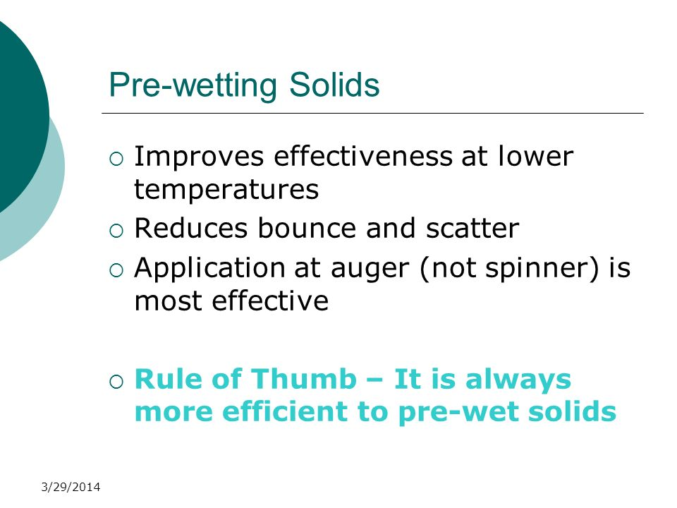 3/29/2014 Pre-wetting Solids Improves effectiveness at lower temperatures Reduces bounce and scatter Application at auger (not spinner) is most effect