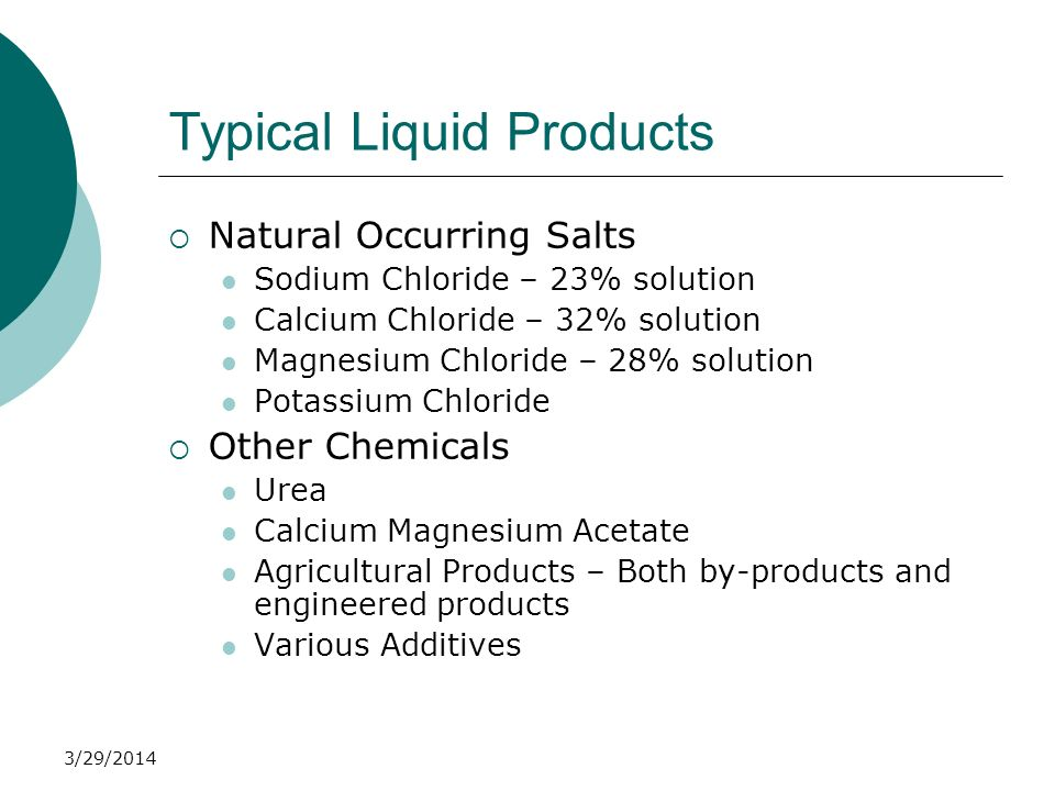 3/29/2014 Typical Liquid Products Natural Occurring Salts Sodium Chloride – 23% solution Calcium Chloride – 32% solution Magnesium Chloride – 28% solu