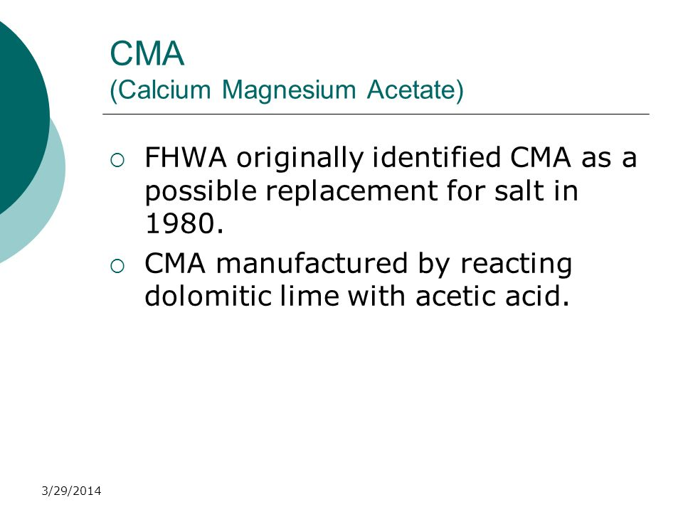 3/29/2014 CMA (Calcium Magnesium Acetate) FHWA originally identified CMA as a possible replacement for salt in 1980. CMA manufactured by reacting dolo