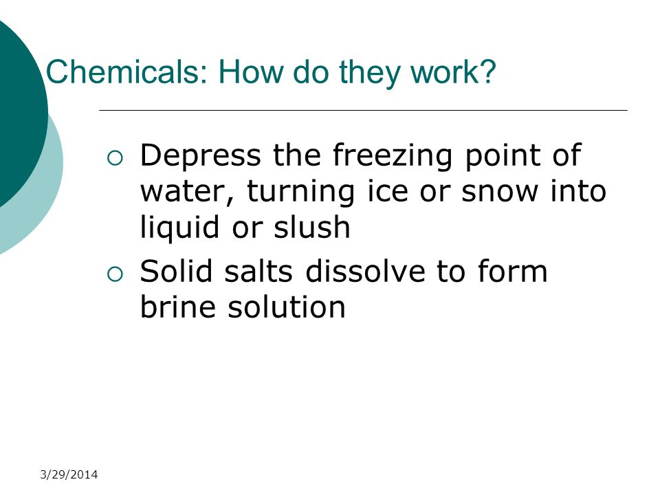 3/29/2014 Chemicals: How do they work? Depress the freezing point of water, turning ice or snow into liquid or slush Solid salts dissolve to form brin