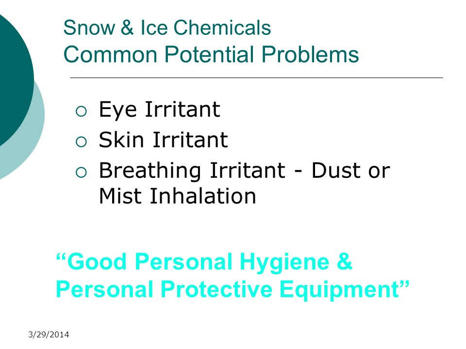 3/29/2014 Snow & Ice Chemicals Common Potential Problems Eye Irritant Skin Irritant Breathing Irritant - Dust or Mist Inhalation Good Personal Hygiene