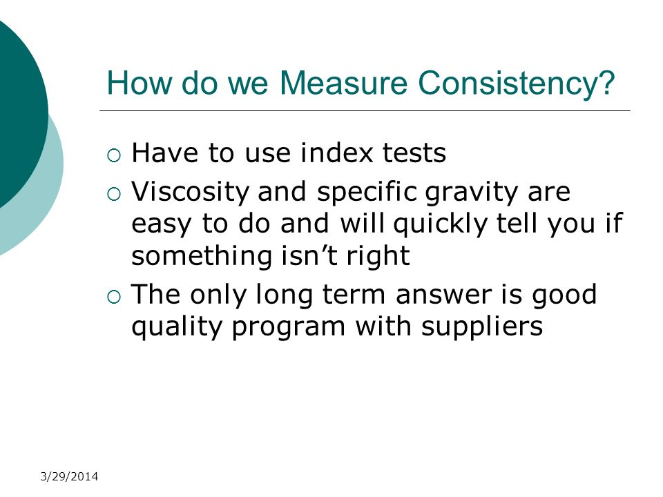 3/29/2014 How do we Measure Consistency? Have to use index tests Viscosity and specific gravity are easy to do and will quickly tell you if something