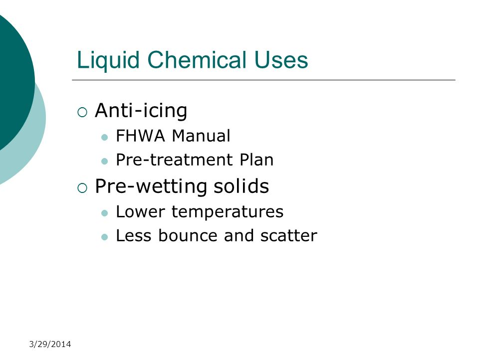 3/29/2014 Liquid Chemical Uses Anti-icing FHWA Manual Pre-treatment Plan Pre-wetting solids Lower temperatures Less bounce and scatter