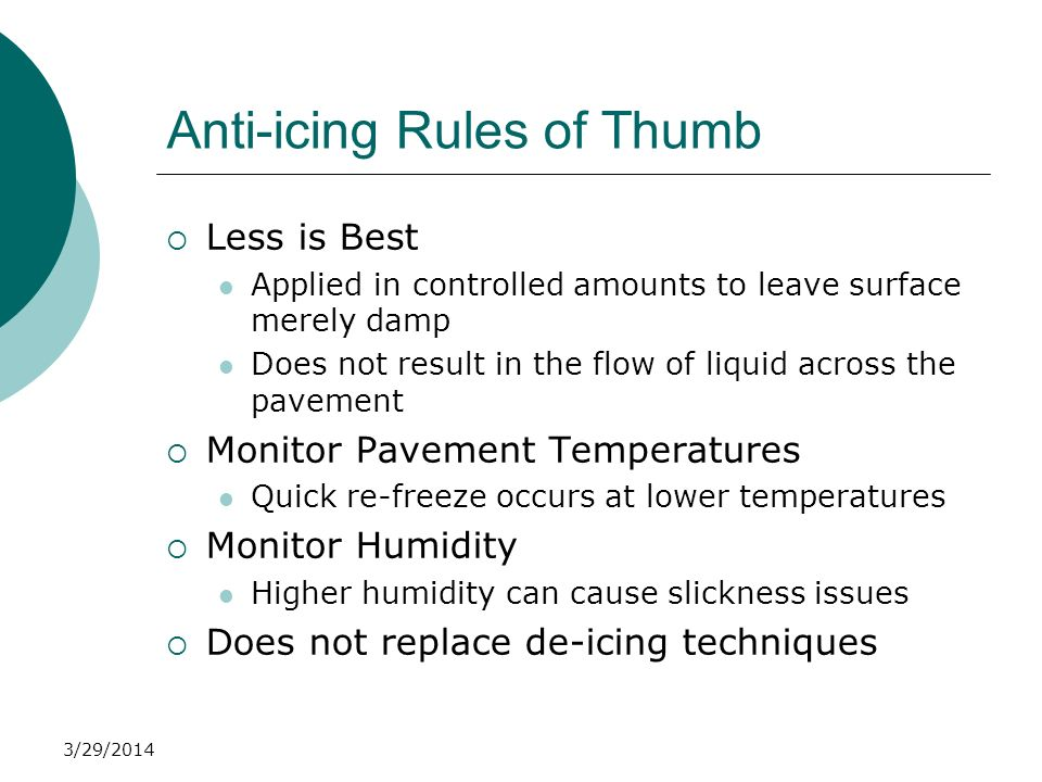 Anti-icing Rules of Thumb Less is Best Applied in controlled amounts to leave surface merely damp Does not result in the flow of liquid across the pav