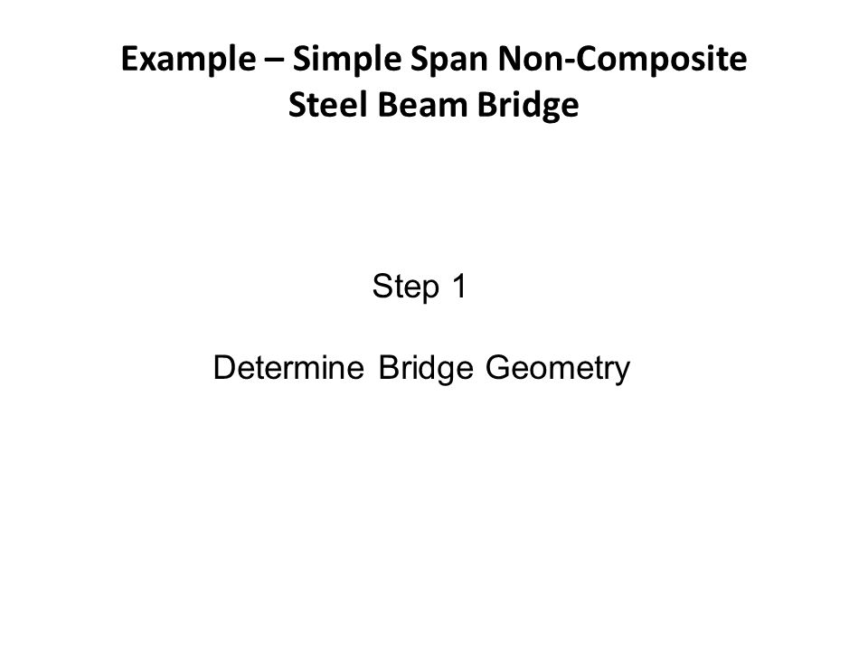 Example – Simple Span Non-Composite Steel Beam Bridge Step 1 Determine Bridge Geometry