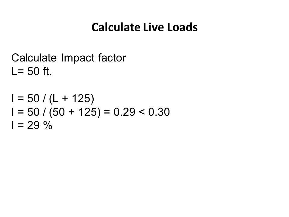 Calculate Live Loads Calculate Impact factor L= 50 ft.