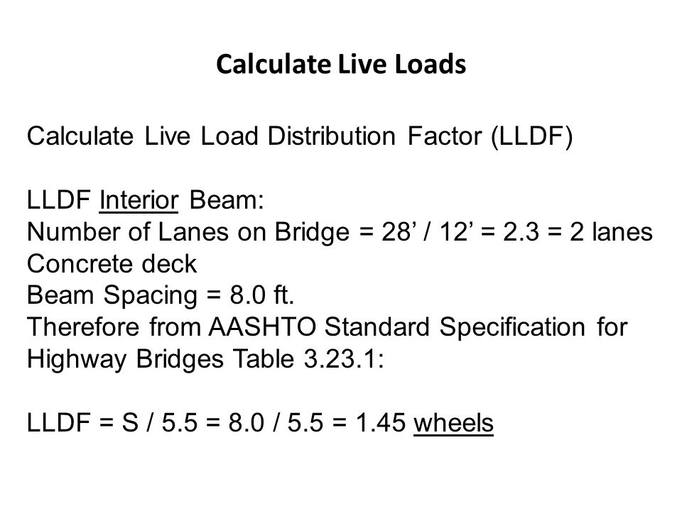 Calculate Live Loads Calculate Live Load Distribution Factor (LLDF) LLDF Interior Beam: Number of Lanes on Bridge = 28 / 12 = 2.3 = 2 lanes Concrete d