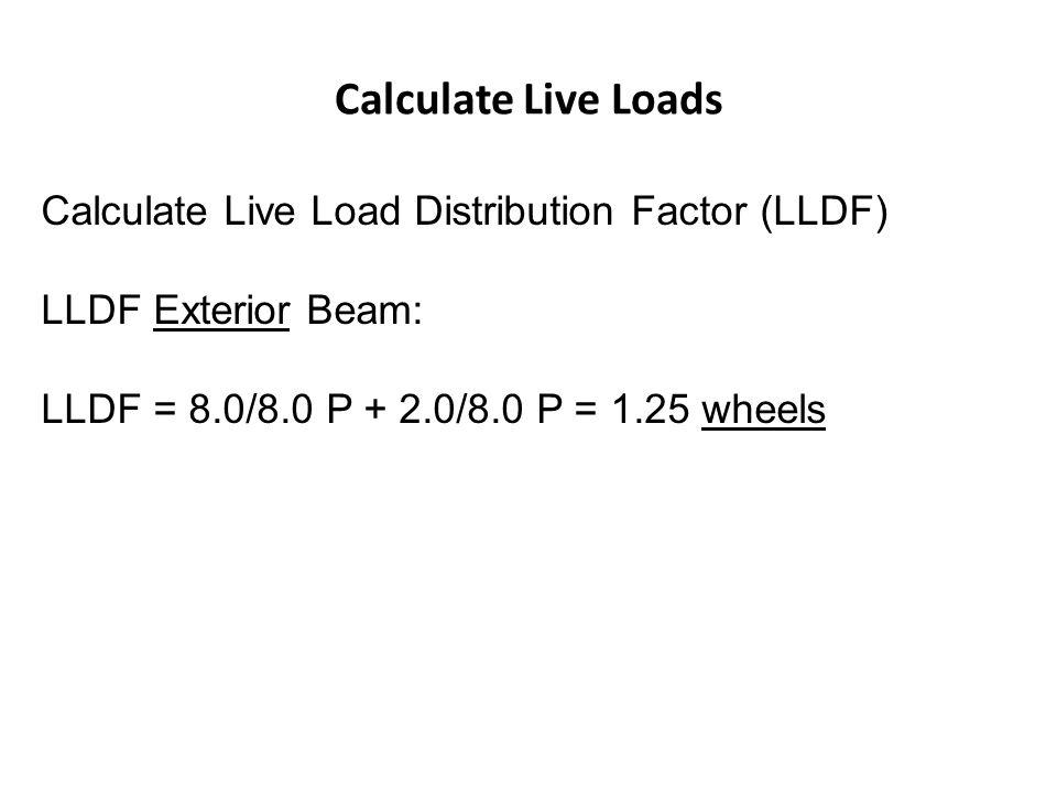 Calculate Live Loads Calculate Live Load Distribution Factor (LLDF) LLDF Exterior Beam: LLDF = 8.0/8.0 P + 2.0/8.0 P = 1.25 wheels