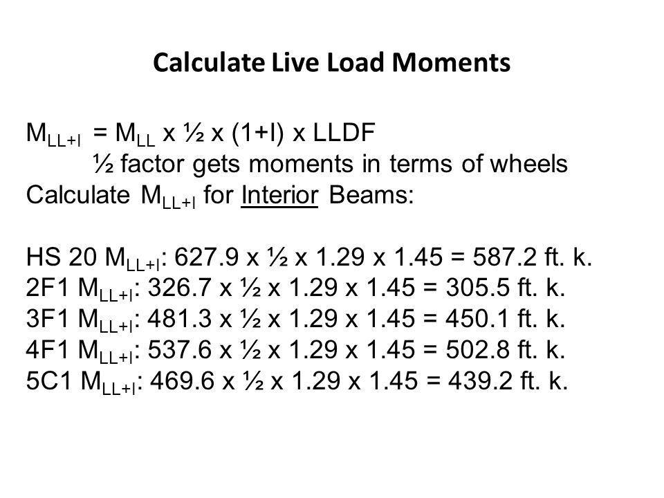 Calculate Live Load Moments M LL+I = M LL x ½ x (1+I) x LLDF ½ factor gets moments in terms of wheels Calculate M LL+I for Interior Beams: HS 20 M LL+