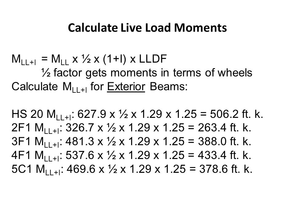 Calculate Live Load Moments M LL+I = M LL x ½ x (1+I) x LLDF ½ factor gets moments in terms of wheels Calculate M LL+I for Exterior Beams: HS 20 M LL+