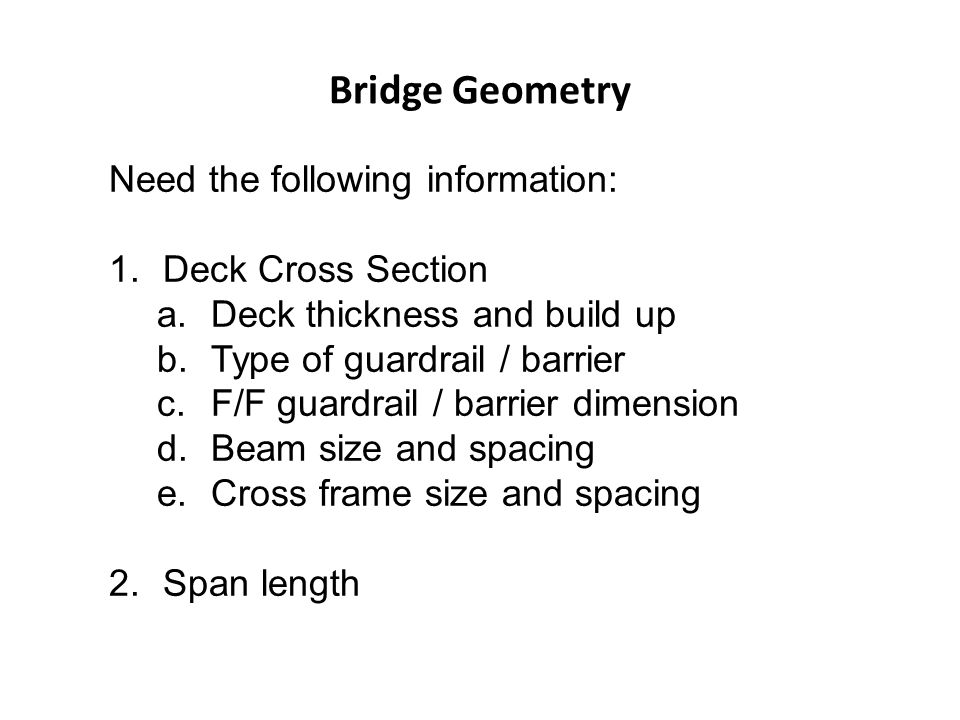 Bridge Geometry Need the following information: 1.Deck Cross Section a.Deck thickness and build up b.Type of guardrail / barrier c.F/F guardrail / bar