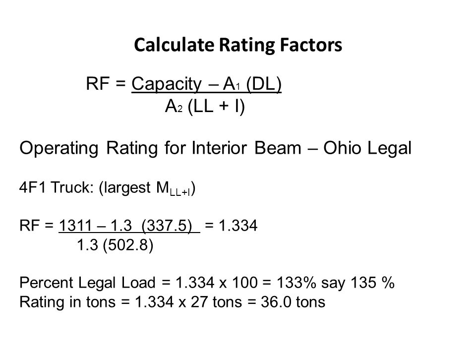 Calculate Rating Factors RF = Capacity – A 1 (DL) A 2 (LL + I) Operating Rating for Interior Beam – Ohio Legal 4F1 Truck: (largest M LL+I ) RF = 1311