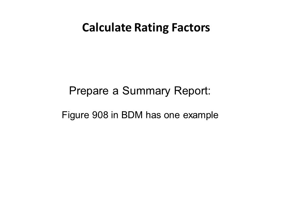 Calculate Rating Factors Prepare a Summary Report: Figure 908 in BDM has one example