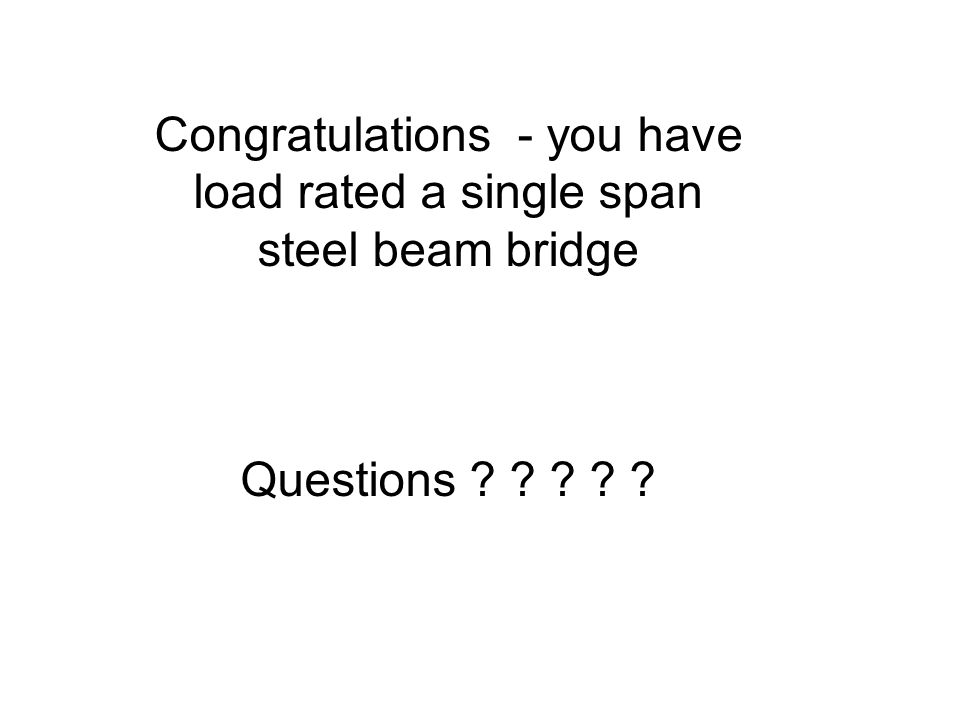 Congratulations - you have load rated a single span steel beam bridge Questions ? ? ? ? ?