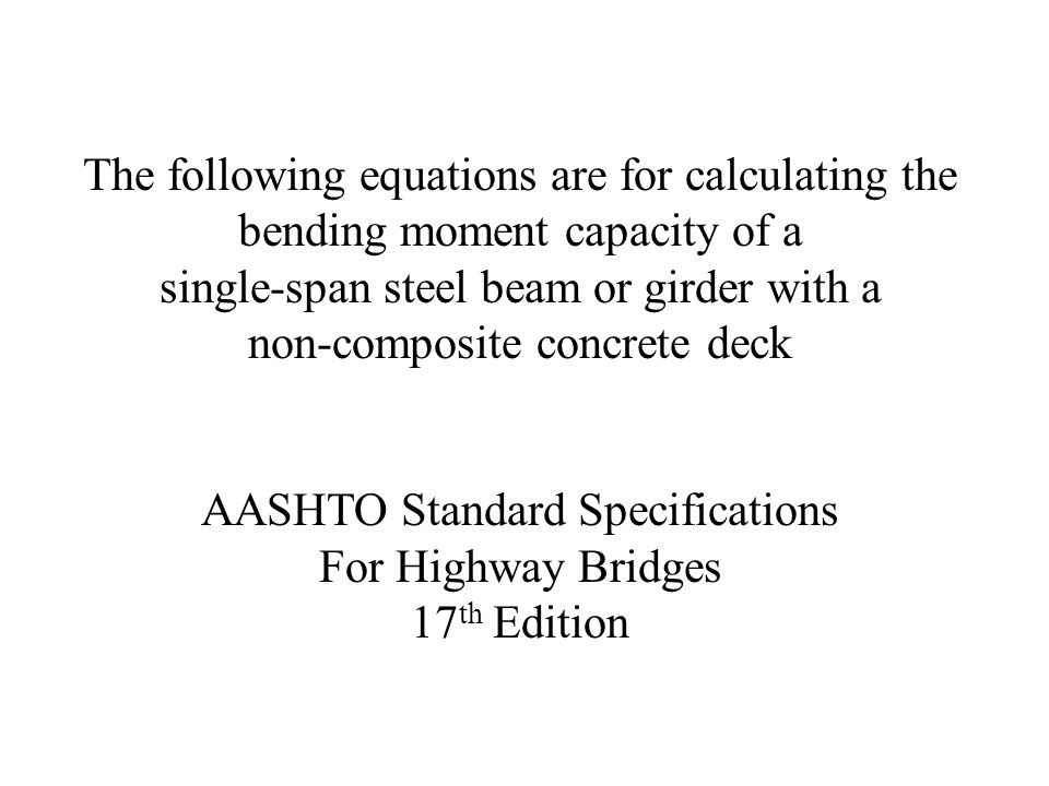 The following equations are for calculating the bending moment capacity of a single-span steel beam or girder with a non-composite concrete deck AASHT