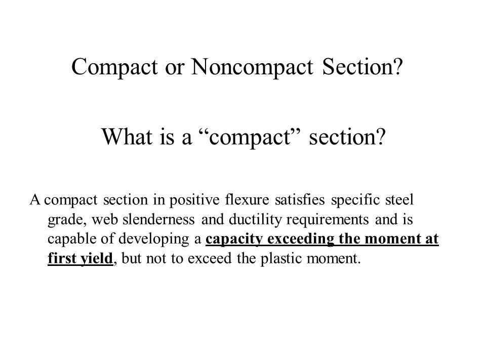 What is a compact section? A compact section in positive flexure satisfies specific steel grade, web slenderness and ductility requirements and is cap