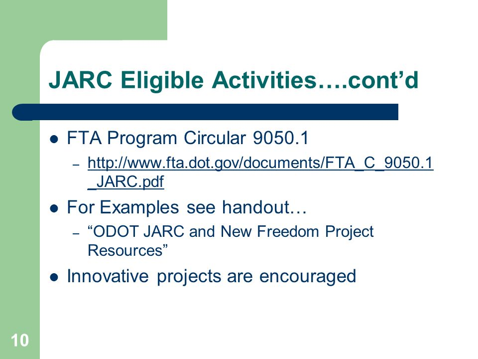 10 JARC Eligible Activities….contd FTA Program Circular 9050.1 – http://www.fta.dot.gov/documents/FTA_C_9050.1 _JARC.pdf http://www.fta.dot.gov/documents/FTA_C_9050.1 _JARC.pdf For Examples see handout… – ODOT JARC and New Freedom Project Resources Innovative projects are encouraged