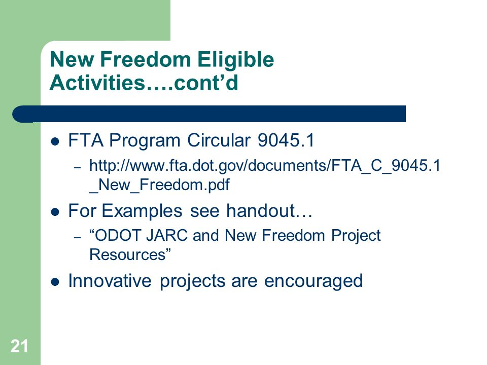 21 New Freedom Eligible Activities….contd FTA Program Circular 9045.1 – http://www.fta.dot.gov/documents/FTA_C_9045.1 _New_Freedom.pdf For Examples see handout… – ODOT JARC and New Freedom Project Resources Innovative projects are encouraged