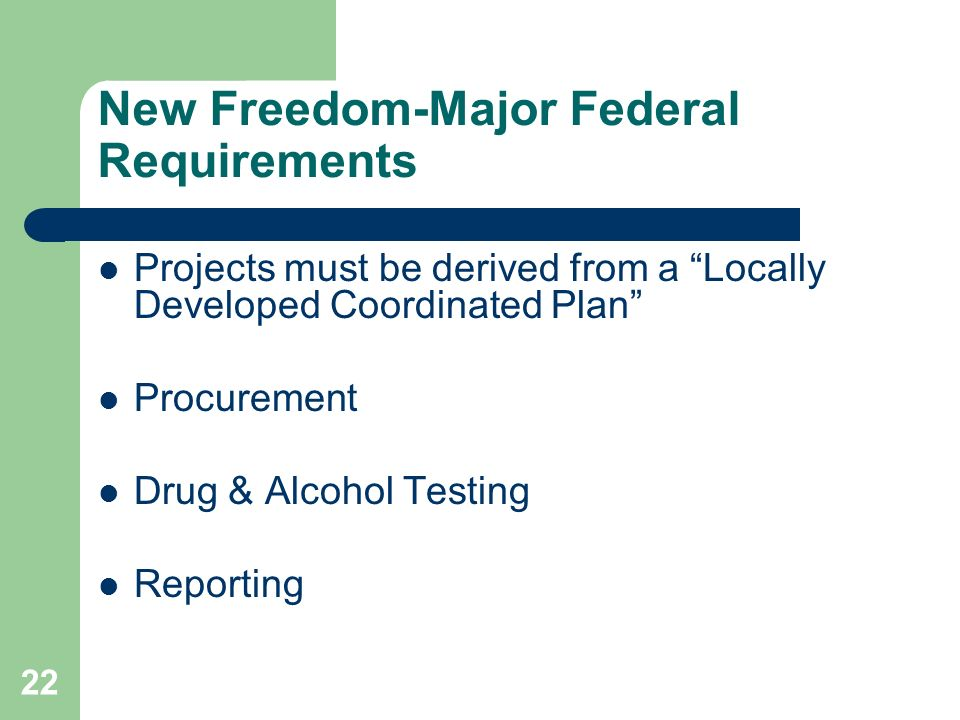 22 New Freedom-Major Federal Requirements Projects must be derived from a Locally Developed Coordinated Plan Procurement Drug & Alcohol Testing Reporting