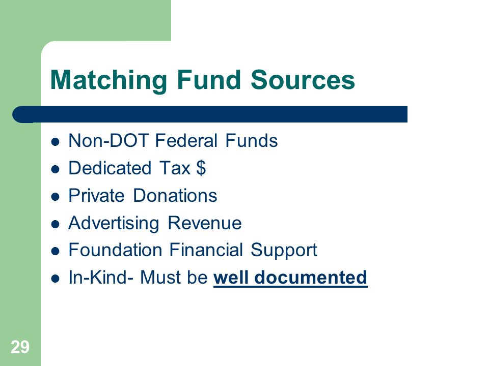 29 Matching Fund Sources Non-DOT Federal Funds Dedicated Tax $ Private Donations Advertising Revenue Foundation Financial Support In-Kind- Must be well documented