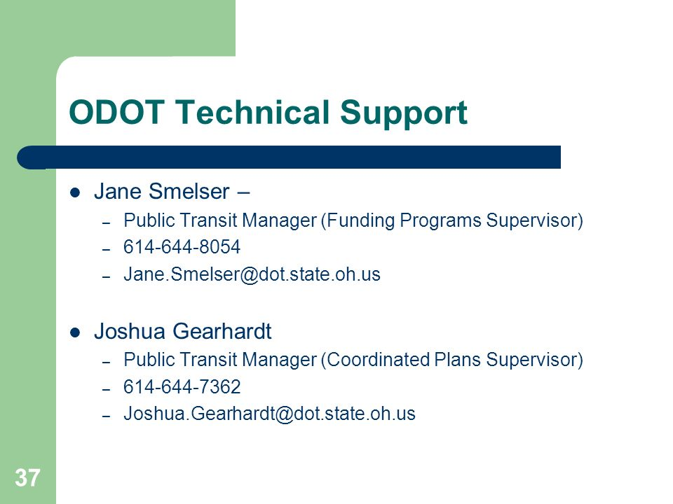 37 ODOT Technical Support Jane Smelser – – Public Transit Manager (Funding Programs Supervisor) – 614-644-8054 – Jane.Smelser@dot.state.oh.us Joshua Gearhardt – Public Transit Manager (Coordinated Plans Supervisor) – 614-644-7362 – Joshua.Gearhardt@dot.state.oh.us