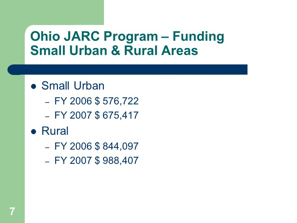 7 Ohio JARC Program – Funding Small Urban & Rural Areas Small Urban – FY 2006 $ 576,722 – FY 2007 $ 675,417 Rural – FY 2006 $ 844,097 – FY 2007 $ 988,407