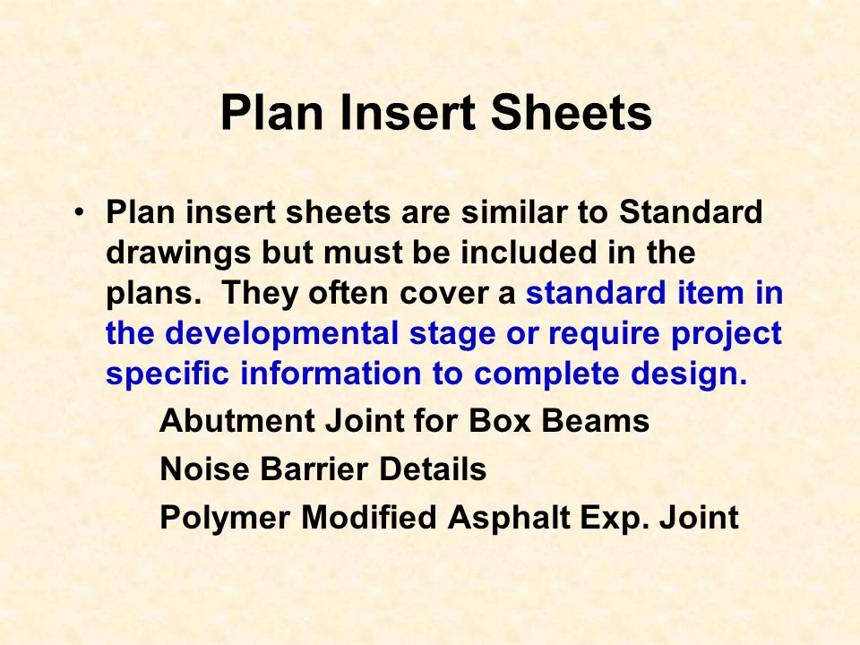Plan Insert Sheets Plan insert sheets are similar to Standard drawings but must be included in the plans. They often cover a standard item in the deve