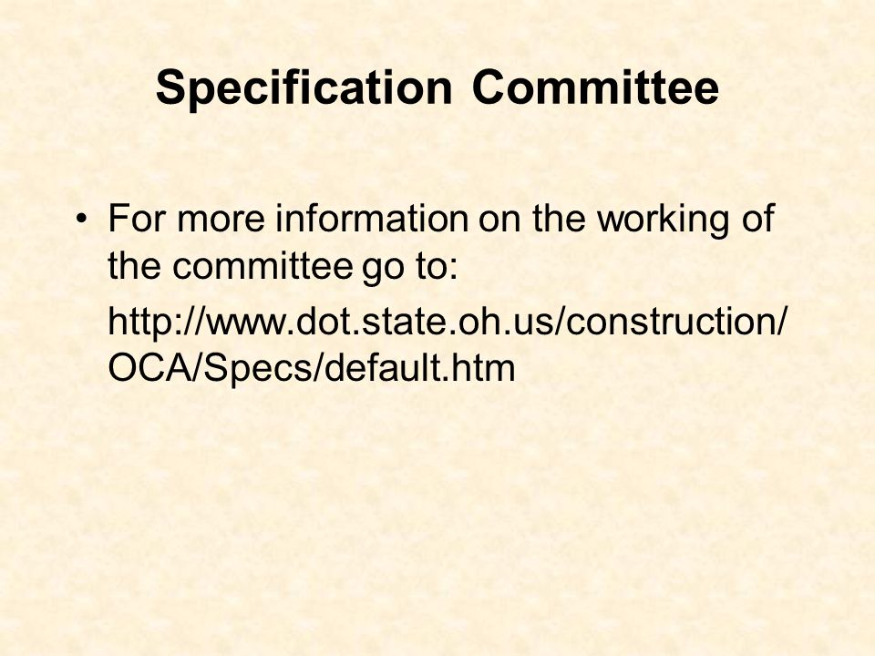 Specification Committee For more information on the working of the committee go to: http://www.dot.state.oh.us/construction/ OCA/Specs/default.htm