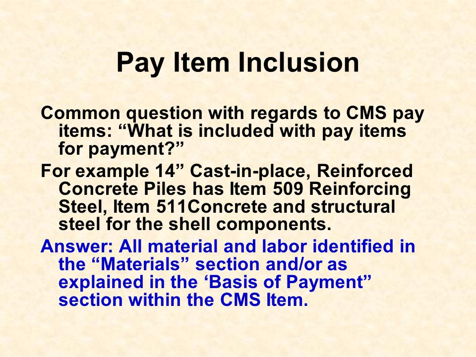 Pay Item Inclusion Common question with regards to CMS pay items: What is included with pay items for payment? For example 14 Cast-in-place, Reinforce