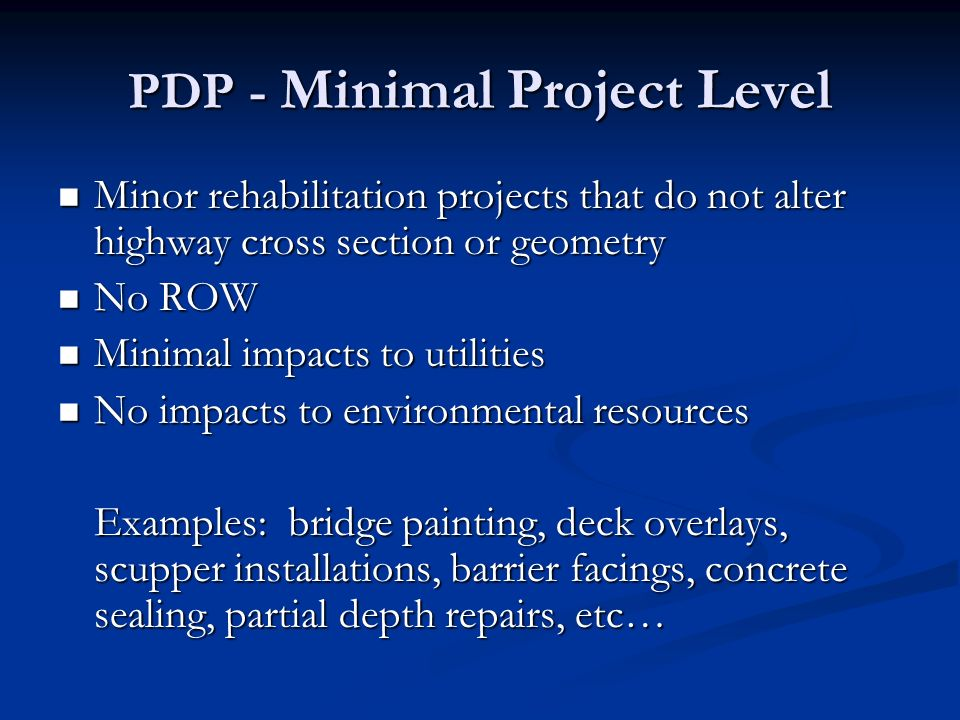 PDP - Minimal Project Level Minor rehabilitation projects that do not alter highway cross section or geometry Minor rehabilitation projects that do not alter highway cross section or geometry No ROW No ROW Minimal impacts to utilities Minimal impacts to utilities No impacts to environmental resources No impacts to environmental resources Examples: bridge painting, deck overlays, scupper installations, barrier facings, concrete sealing, partial depth repairs, etc…