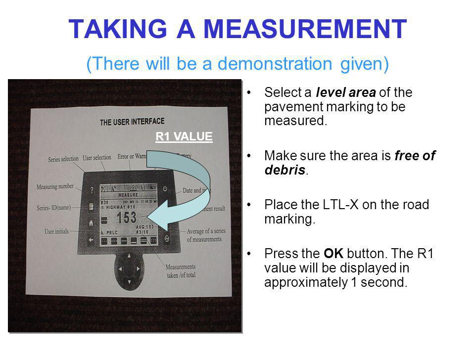 TAKING A MEASUREMENT (There will be a demonstration given) Select a level area of the pavement marking to be measured. Make sure the area is free of d