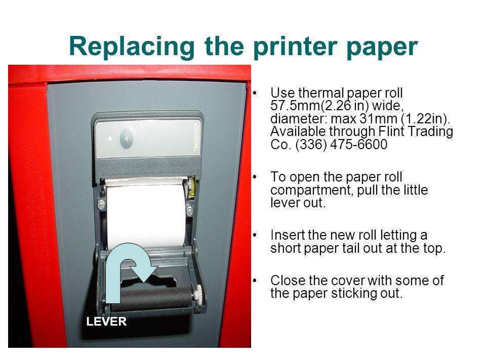 Replacing the printer paper Use thermal paper roll 57.5mm(2.26 in) wide, diameter: max 31mm (1.22in). Available through Flint Trading Co. (336) 475-66