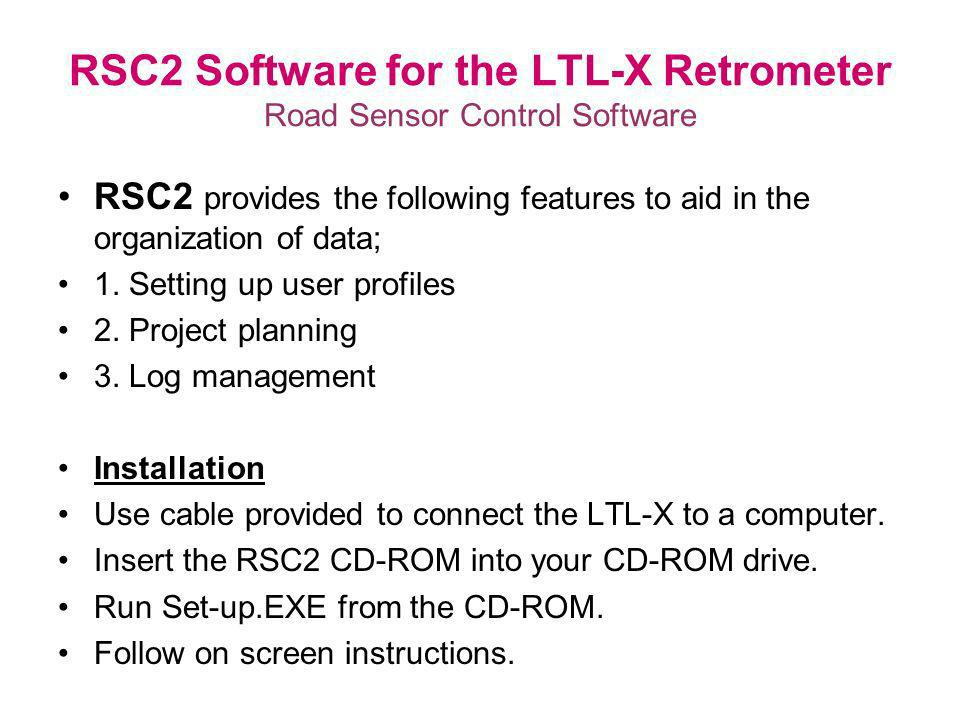 RSC2 Software for the LTL-X Retrometer Road Sensor Control Software RSC2 provides the following features to aid in the organization of data; 1. Settin