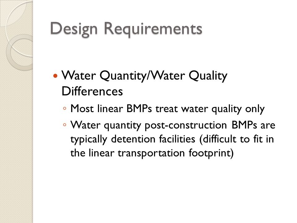 Design Requirements Water Quantity/Water Quality Differences Most linear BMPs treat water quality only Water quantity post-construction BMPs are typic