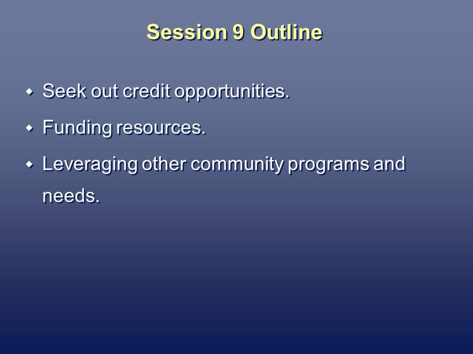 Session 9 Outline Seek out credit opportunities. Funding resources.