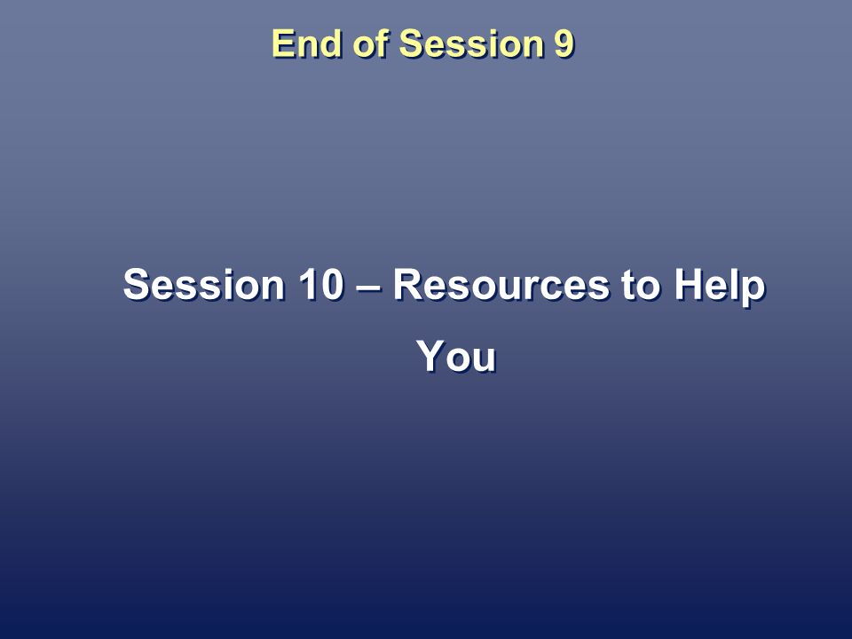 End of Session 9 Session 10 – Resources to Help You