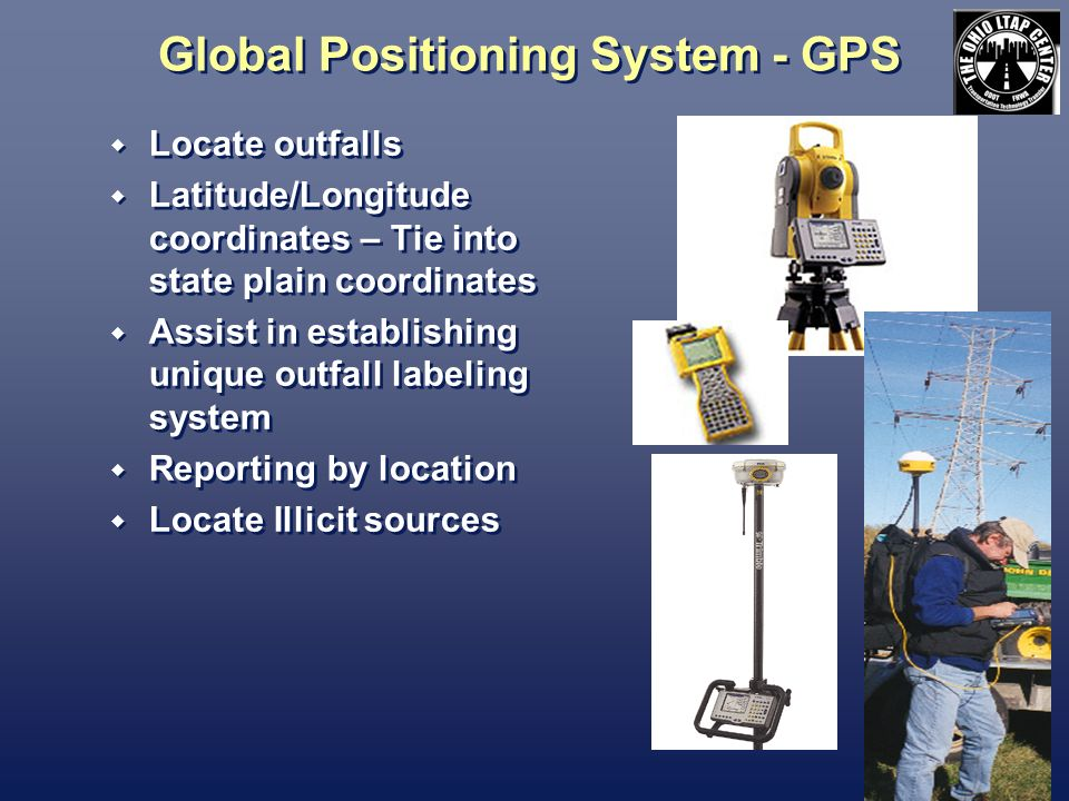 Global Positioning System - GPS Locate outfalls Latitude/Longitude coordinates – Tie into state plain coordinates Assist in establishing unique outfall labeling system Reporting by location Locate Illicit sources Locate outfalls Latitude/Longitude coordinates – Tie into state plain coordinates Assist in establishing unique outfall labeling system Reporting by location Locate Illicit sources