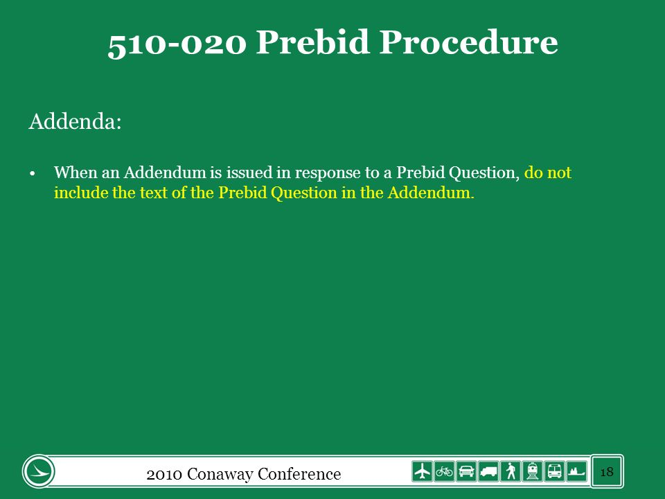 2010 Conaway Conference 510-020 Prebid Procedure Addenda: When an Addendum is issued in response to a Prebid Question, do not include the text of the Prebid Question in the Addendum.