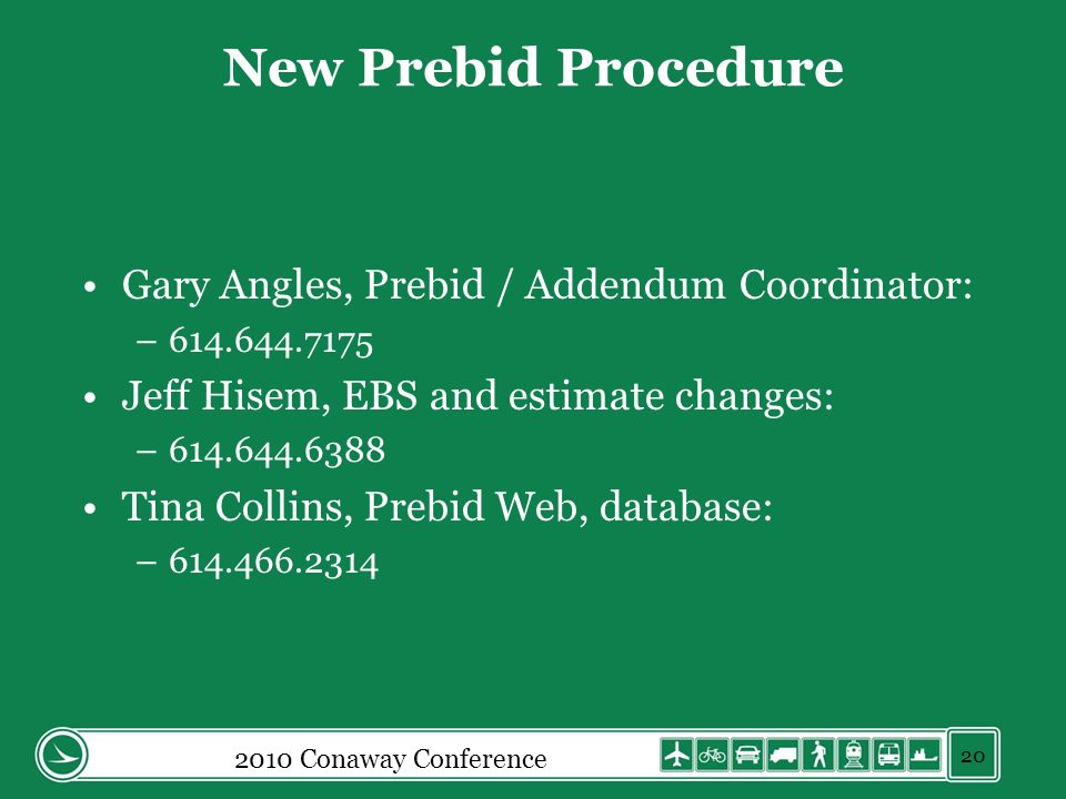 2010 Conaway Conference 20 New Prebid Procedure Gary Angles, Prebid / Addendum Coordinator: –614.644.7175 Jeff Hisem, EBS and estimate changes: –614.644.6388 Tina Collins, Prebid Web, database: –614.466.2314