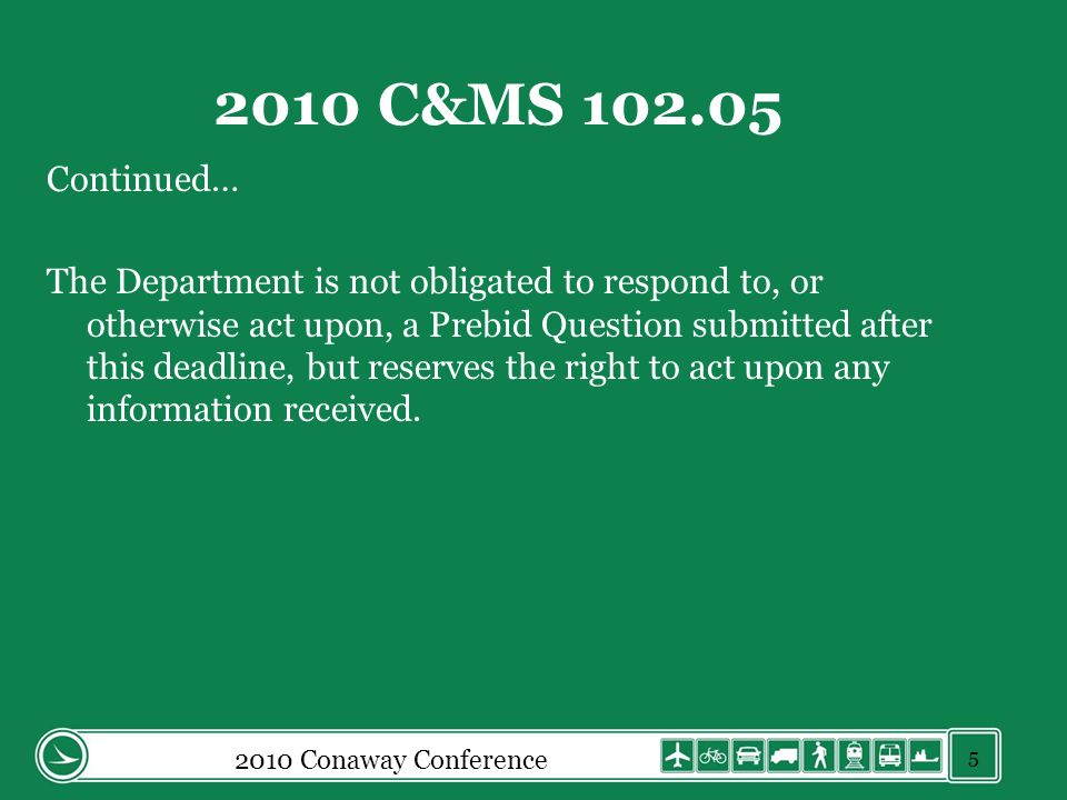 2010 Conaway Conference 2010 C&MS 102.05 Continued… The Department is not obligated to respond to, or otherwise act upon, a Prebid Question submitted after this deadline, but reserves the right to act upon any information received.